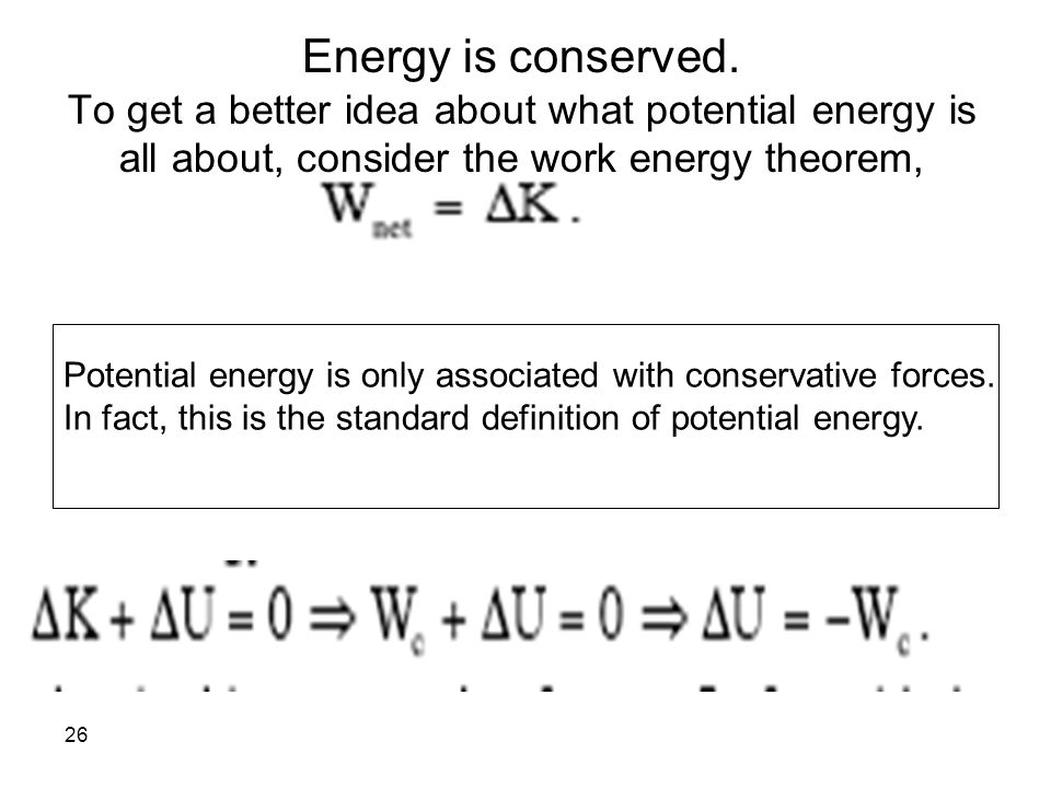 26 Energy is conserved. To get a better idea about what potential energy is all about, consider the work energy theorem, Potential energy is only asso