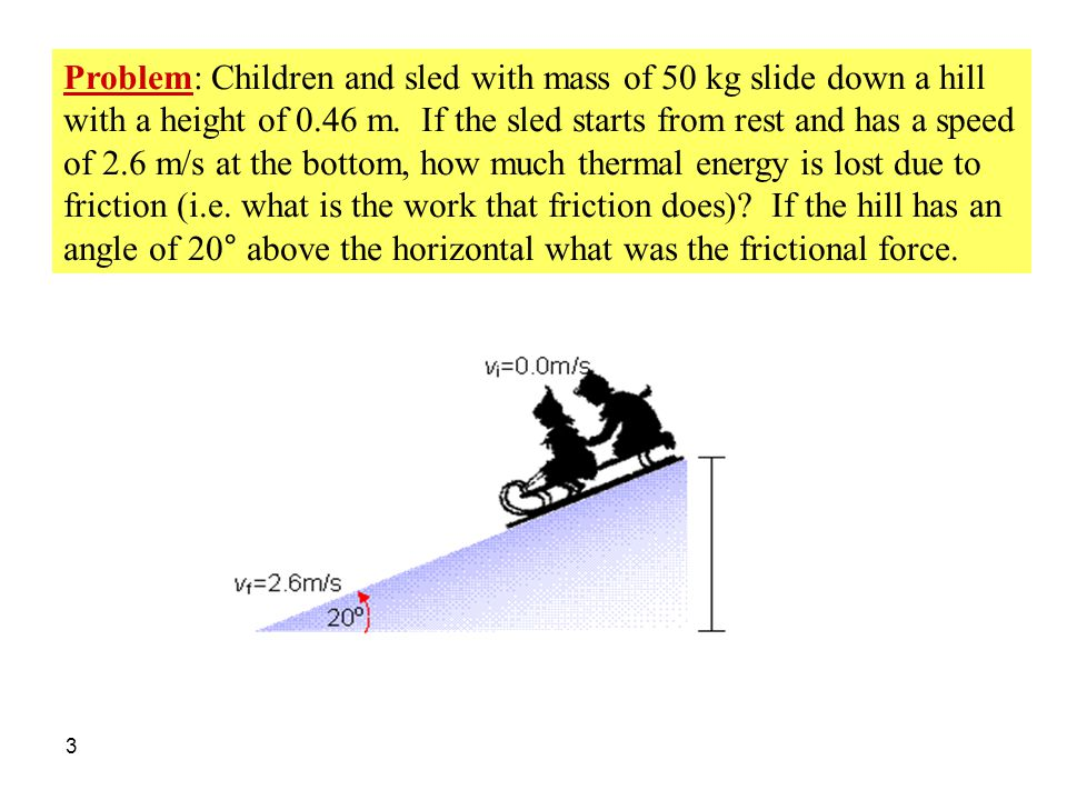 3 Problem: Children and sled with mass of 50 kg slide down a hill with a height of 0.46 m. If the sled starts from rest and has a speed of 2.6 m/s at