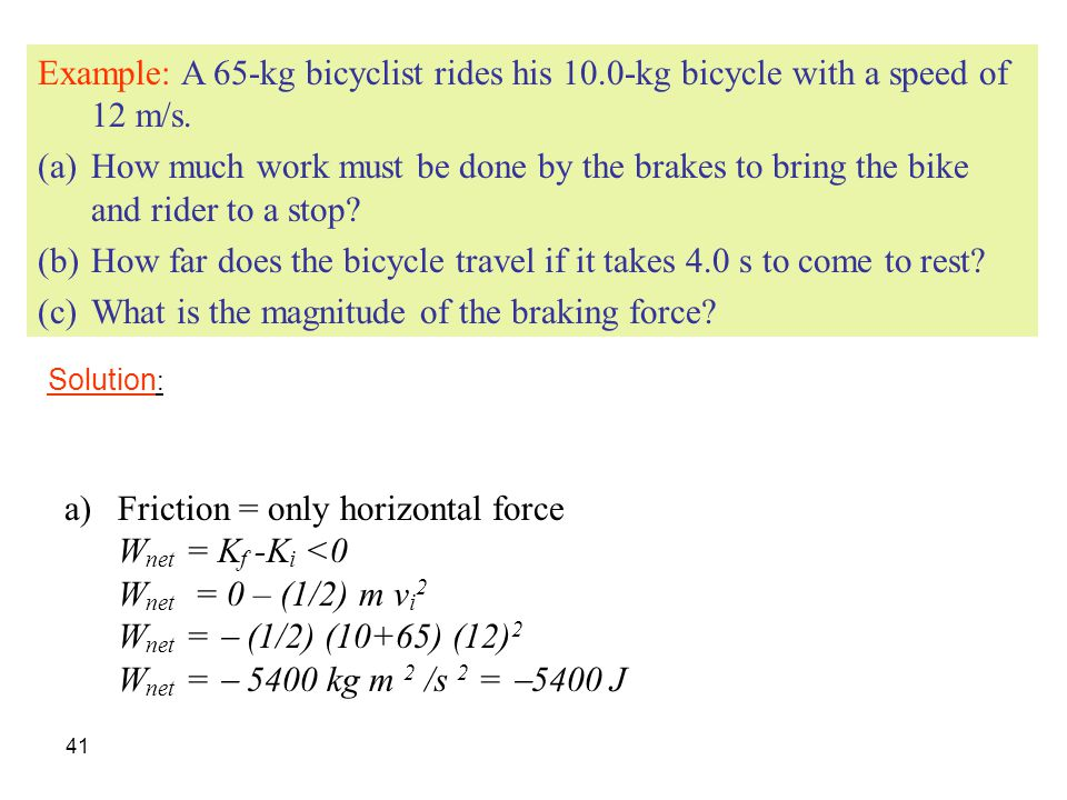 41 Example: A 65-kg bicyclist rides his 10.0-kg bicycle with a speed of 12 m/s. (a)How much work must be done by the brakes to bring the bike and ride