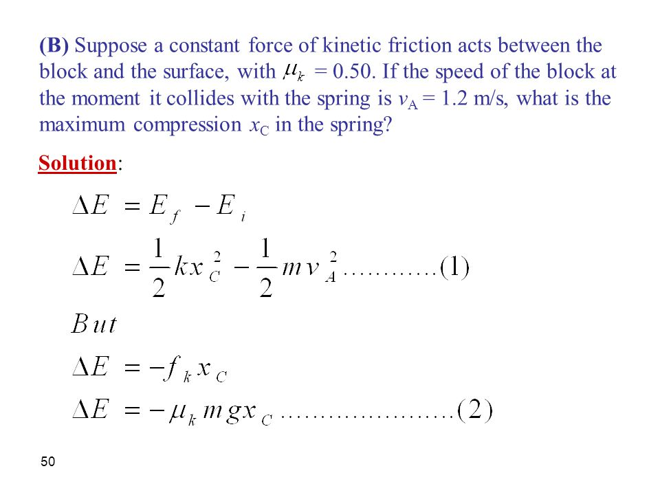50 (B) Suppose a constant force of kinetic friction acts between the block and the surface, with = 0.50. If the speed of the block at the moment it co