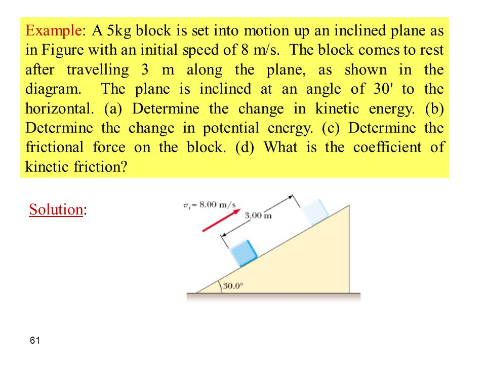 61 Example: A 5kg block is set into motion up an inclined plane as in Figure with an initial speed of 8 m/s. The block comes to rest after travelling
