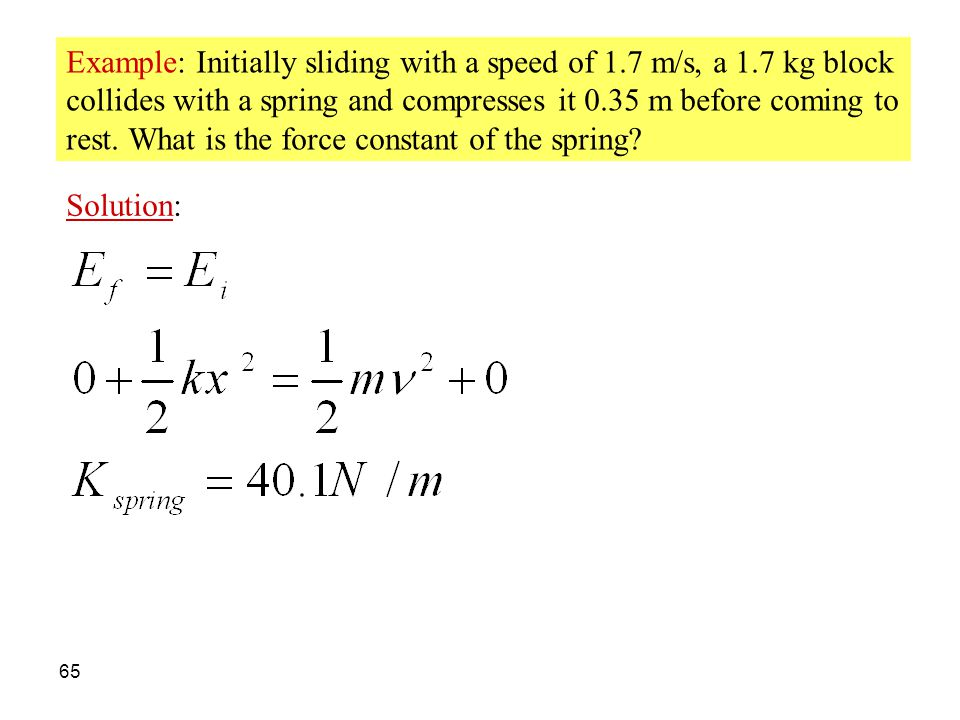 65 Example: Initially sliding with a speed of 1.7 m/s, a 1.7 kg block collides with a spring and compresses it 0.35 m before coming to rest. What is t
