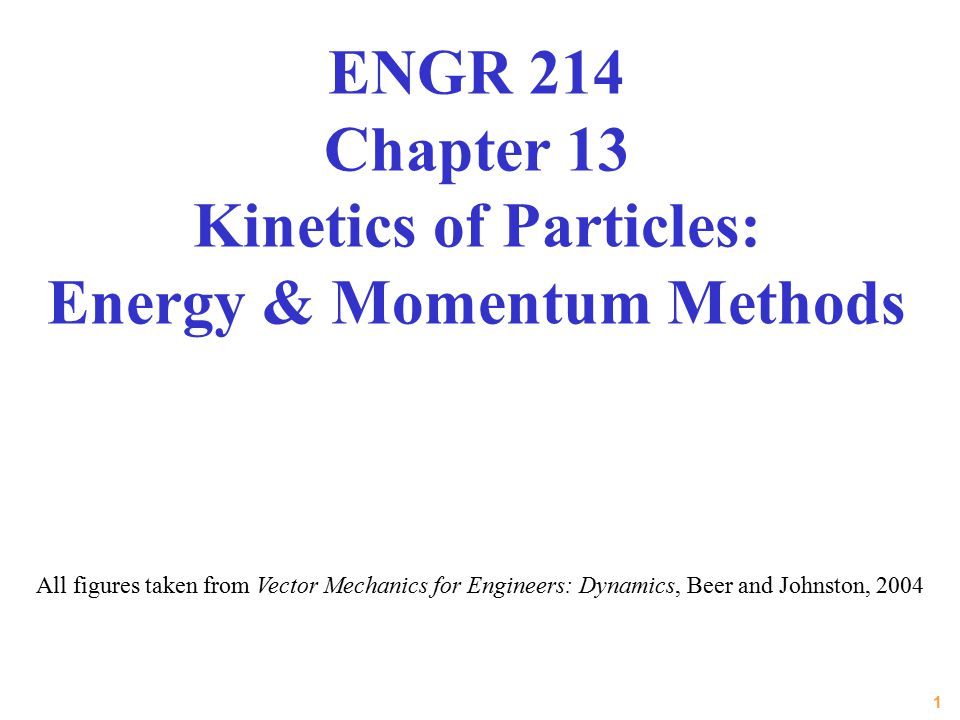 1 All figures taken from Vector Mechanics for Engineers: Dynamics, Beer and Johnston, 2004 ENGR 214 Chapter 13 Kinetics of Particles: Energy & Momentu
