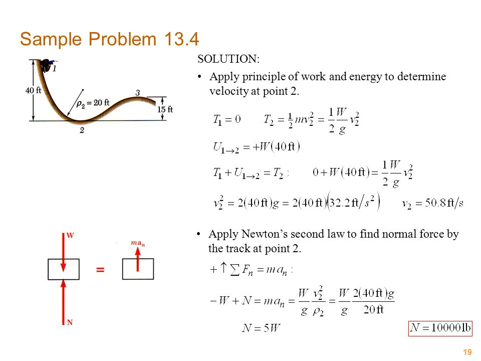 19 Sample Problem 13.4 SOLUTION: Apply principle of work and energy to determine velocity at point 2. Apply Newton's second law to find normal force b