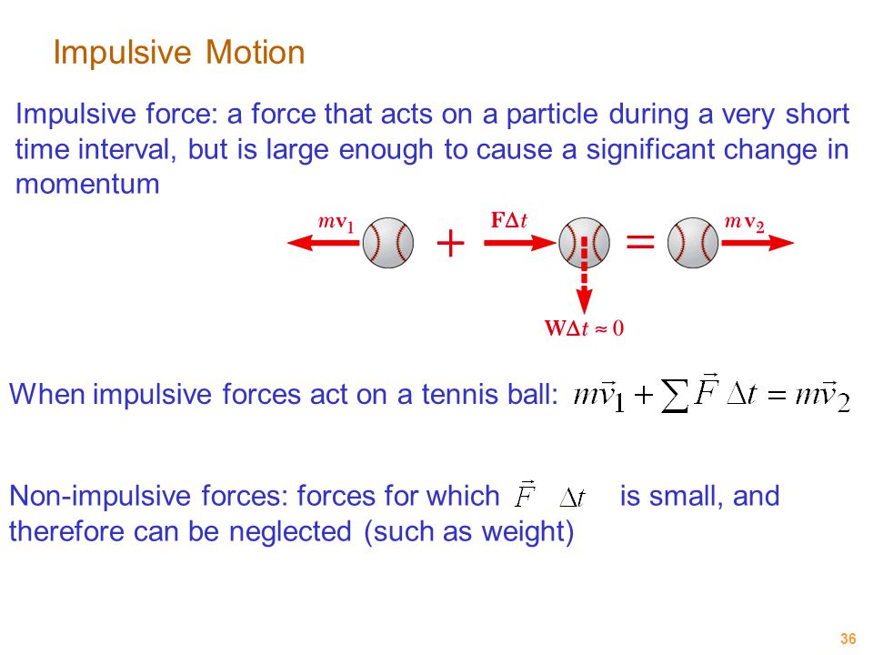 36 Impulsive Motion Impulsive force: a force that acts on a particle during a very short time interval, but is large enough to cause a significant cha