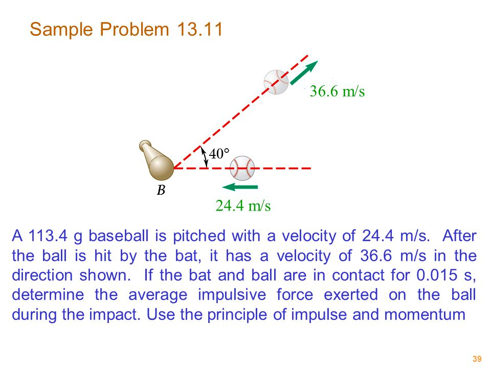 39 Sample Problem 13.11 A 113.4 g baseball is pitched with a velocity of 24.4 m/s. After the ball is hit by the bat, it has a velocity of 36.6 m/s in