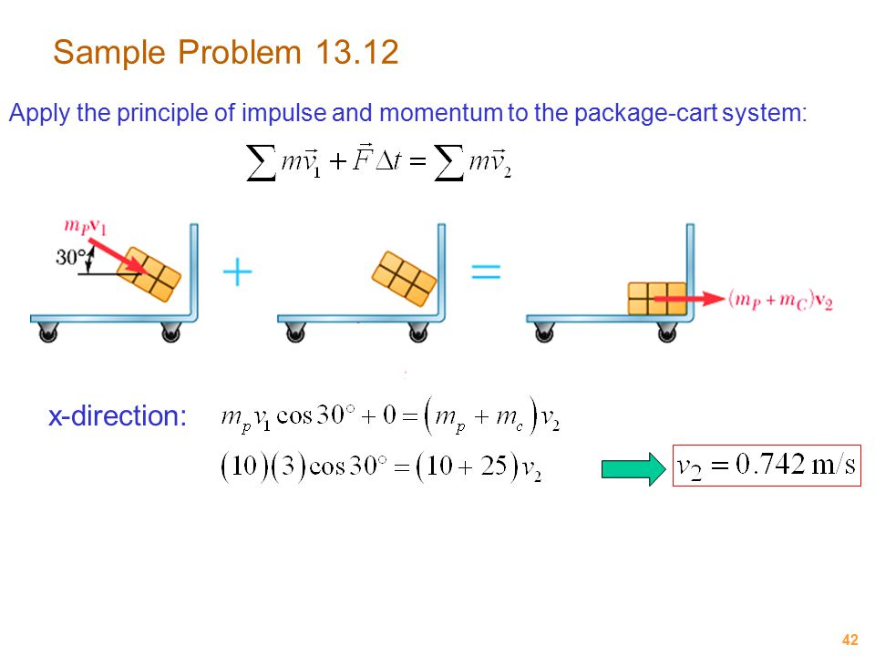 42 Sample Problem 13.12 Apply the principle of impulse and momentum to the package-cart system: x-direction: