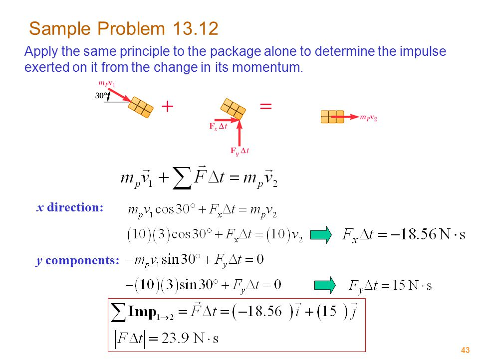 43 Sample Problem 13.12 Apply the same principle to the package alone to determine the impulse exerted on it from the change in its momentum. x direct