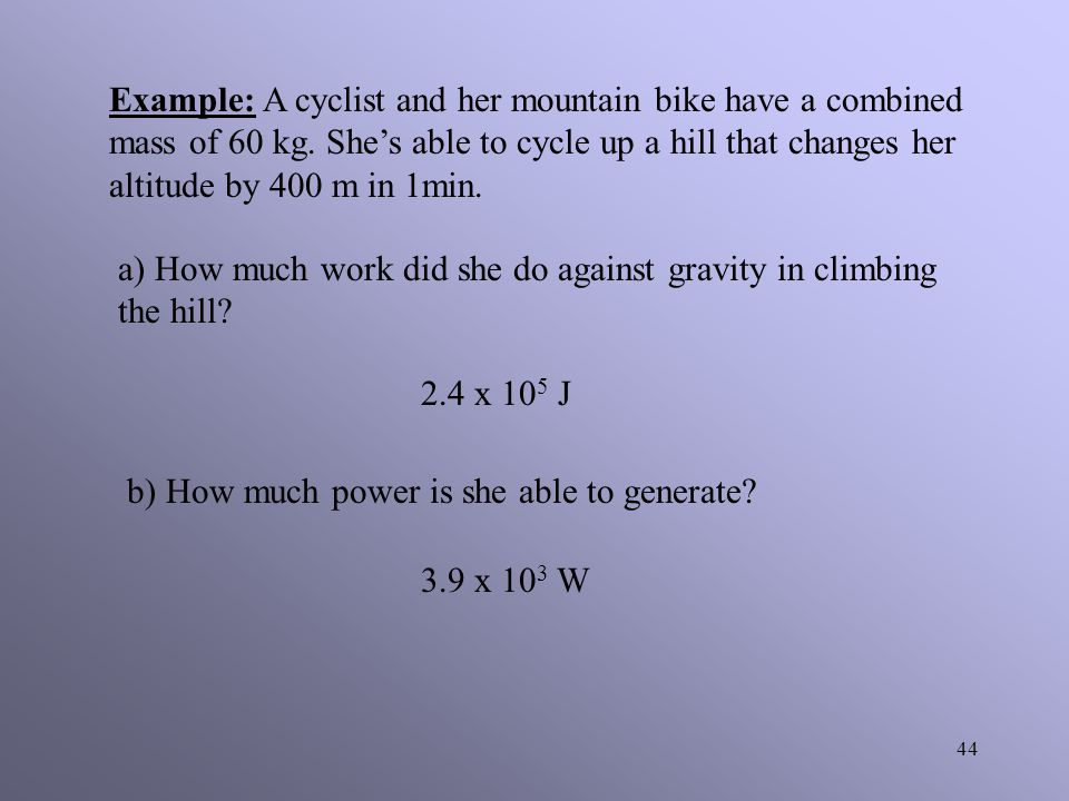 43 Example: A crane is capable of doing 1.5 x 10 5 J of work in 10 s. What is the power of the crane in watts? 1.5 x 10 4 W