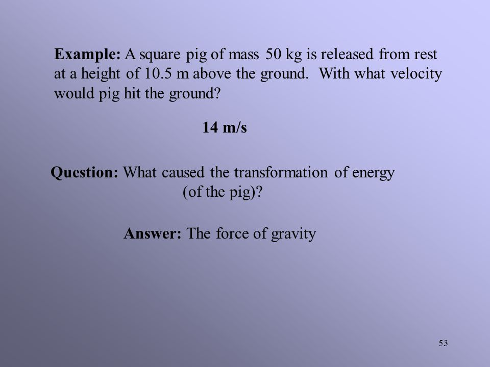 52 Explanation: As the ball falls from its initial position it started to gain velocity. This gain in velocity then results in a gain in kinetic energ