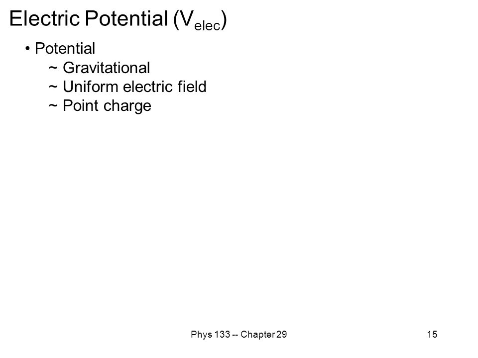 Phys 133 -- Chapter 2915 Electric Potential (V elec ) Potential ~ Gravitational ~ Uniform electric field ~ Point charge