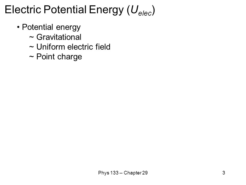 Phys 133 -- Chapter 293 Electric Potential Energy (U elec ) Potential energy ~ Gravitational ~ Uniform electric field ~ Point charge