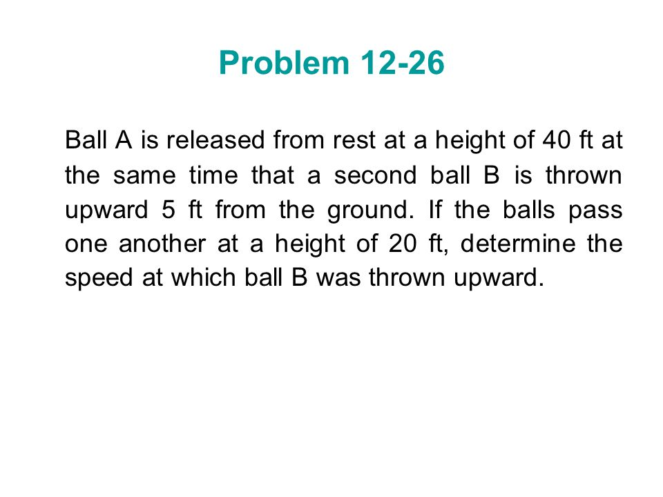Problem 12-26 Ball A is released from rest at a height of 40 ft at the same time that a second ball B is thrown upward 5 ft from the ground. If the ba
