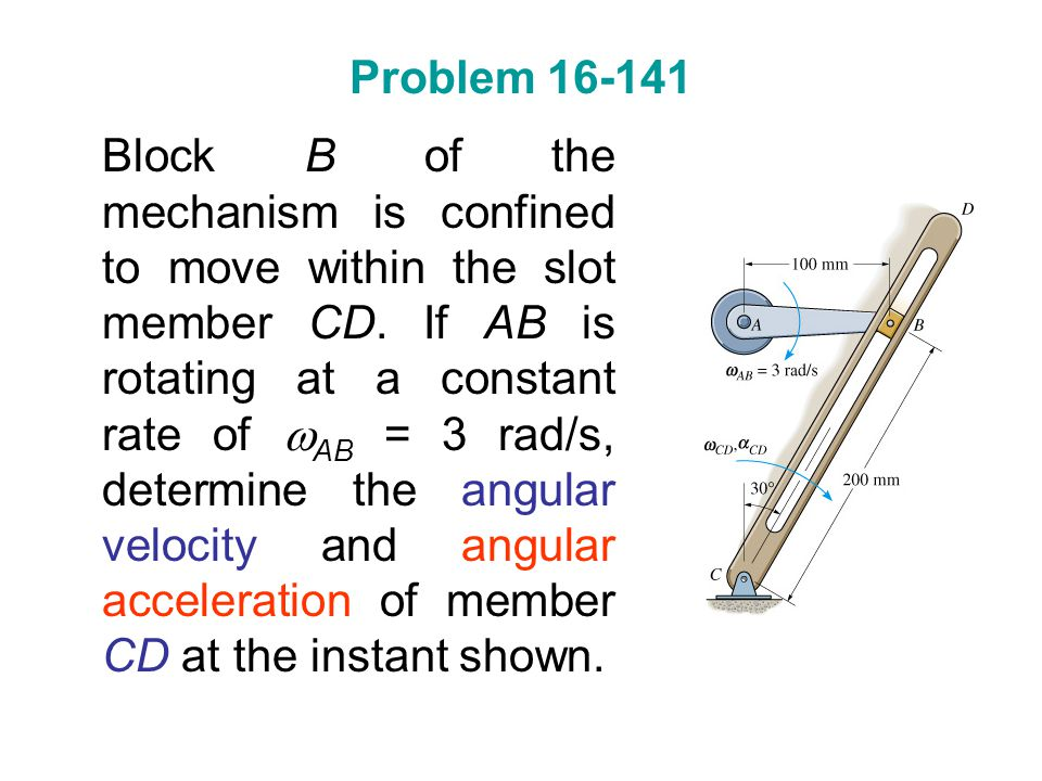 Problem 16-141 Block B of the mechanism is confined to move within the slot member CD. If AB is rotating at a constant rate of  AB = 3 rad/s, determi