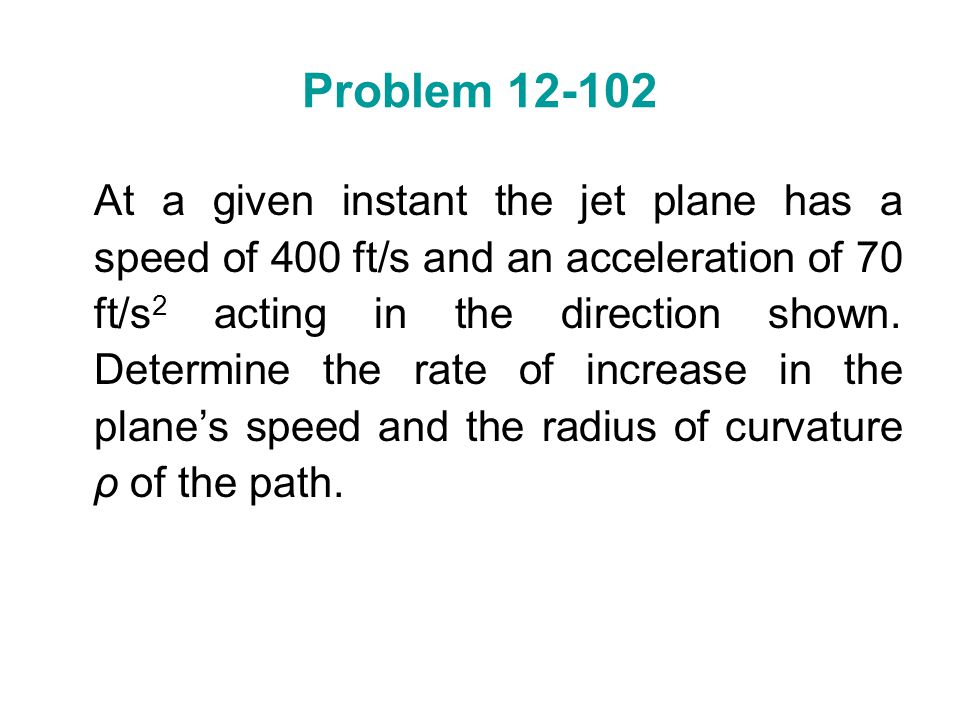 Problem 12-102 At a given instant the jet plane has a speed of 400 ft/s and an acceleration of 70 ft/s 2 acting in the direction shown. Determine the