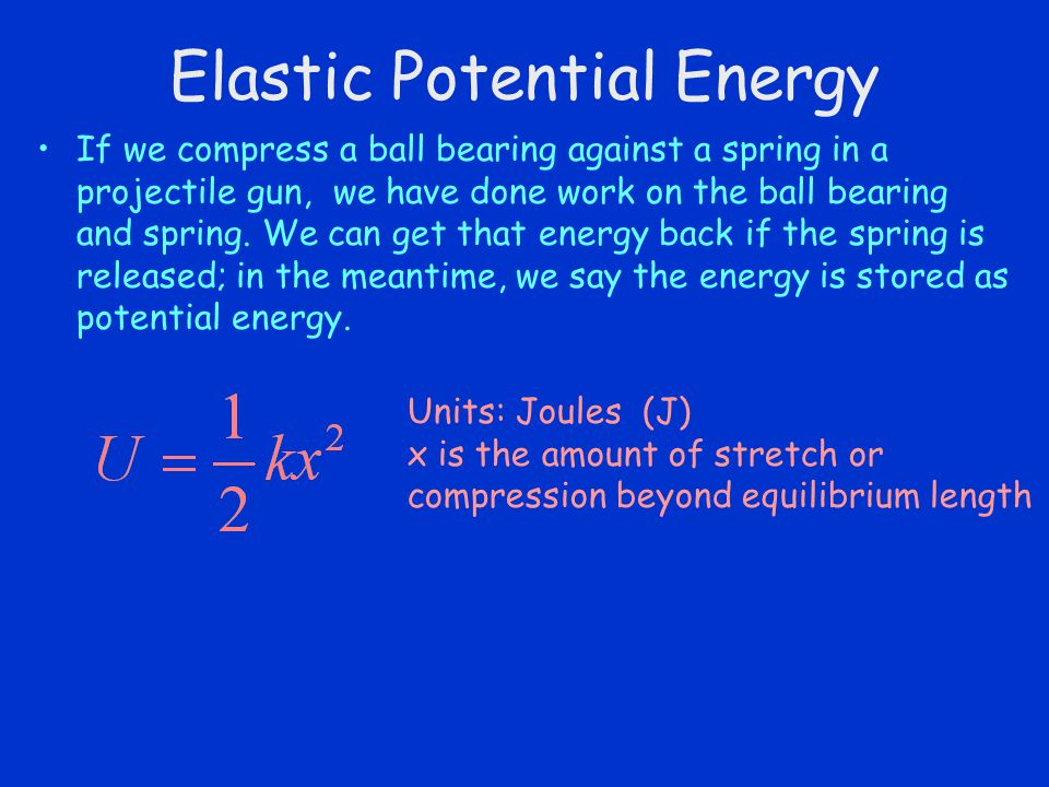 Elastic Potential Energy If we compress a ball bearing against a spring in a projectile gun, we have done work on the ball bearing and spring. We can