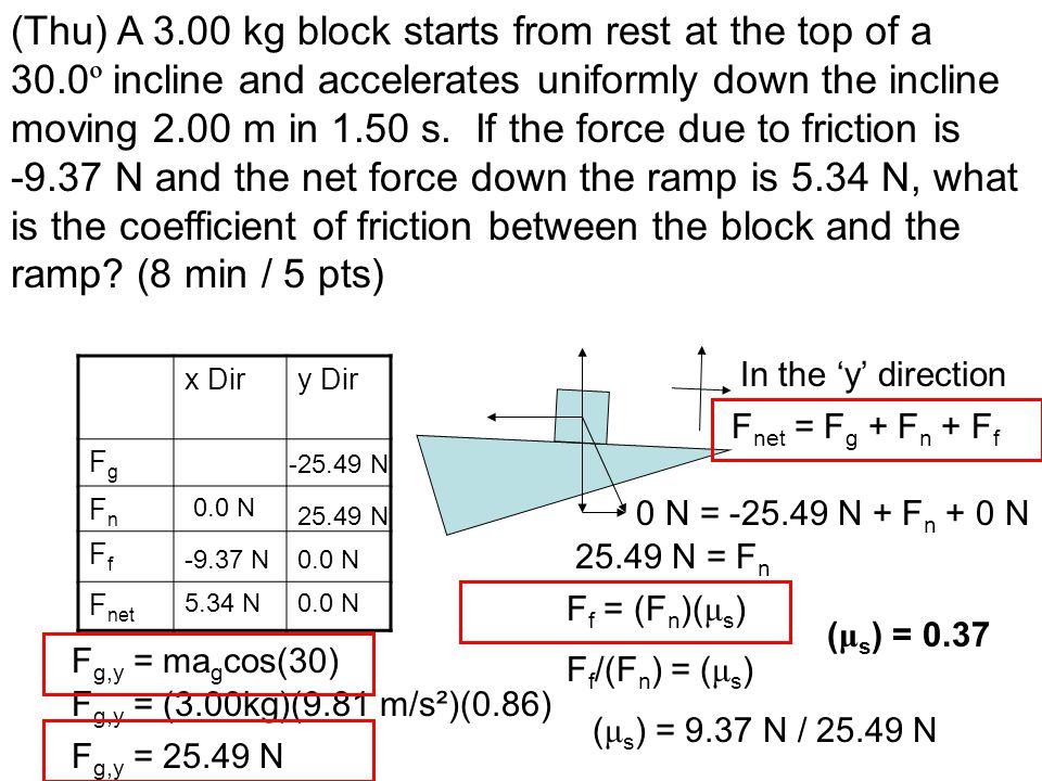 x Diry Dir FgFg FnFn FfFf F net -9.37 N 0.0 N F g,y = ma g cos(30) F g,y = (3.00kg)(9.81 m/s²)(0.86) F g,y = 25.49 N -25.49 N F net = F g + F n + F f In the 'y' direction 0 N = -25.49 N + F n + 0 N 25.49 N = F n F f = (F n )( μ s ) 5.34 N F f /(F n ) = ( μ s ) ( μ s ) = 9.37 N / 25.49 N 25.49 N ( μ s ) = 0.37