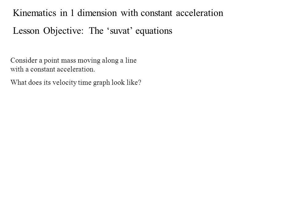 Kinematics in 1 dimension with constant acceleration Lesson Objective: The 'suvat' equations Consider a point mass moving along a line with a constant acceleration.