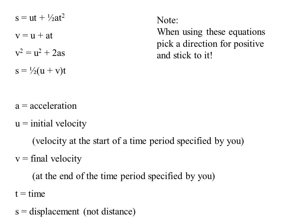 s = ut + ½at 2 v = u + at v 2 = u 2 + 2as s = ½(u + v)t a = acceleration u = initial velocity (velocity at the start of a time period specified by you) v = final velocity (at the end of the time period specified by you) t = time s = displacement (not distance) Note: When using these equations pick a direction for positive and stick to it!