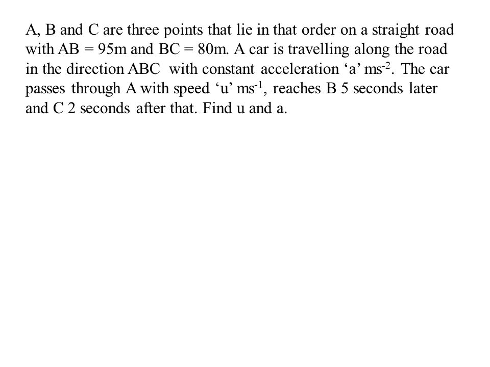 A, B and C are three points that lie in that order on a straight road with AB = 95m and BC = 80m.