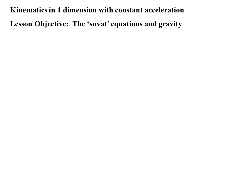 Kinematics in 1 dimension with constant acceleration Lesson Objective: The 'suvat' equations and gravity