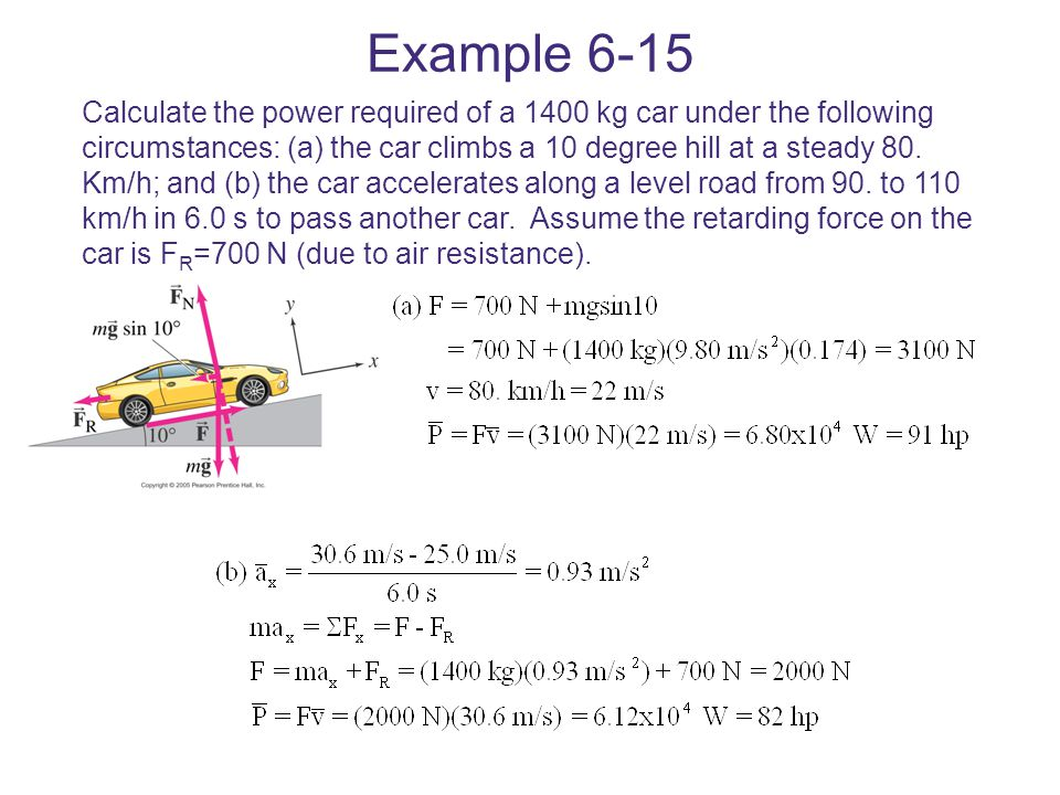 Example 6-15 Calculate the power required of a 1400 kg car under the following circumstances: (a) the car climbs a 10 degree hill at a steady 80. Km/h