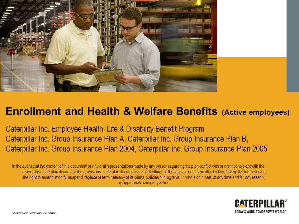 Enrollment and Health & Welfare Benefits (Active employees) Caterpillar Inc. Employee Health, Life & Disability Benefit Program Caterpillar Inc. Group