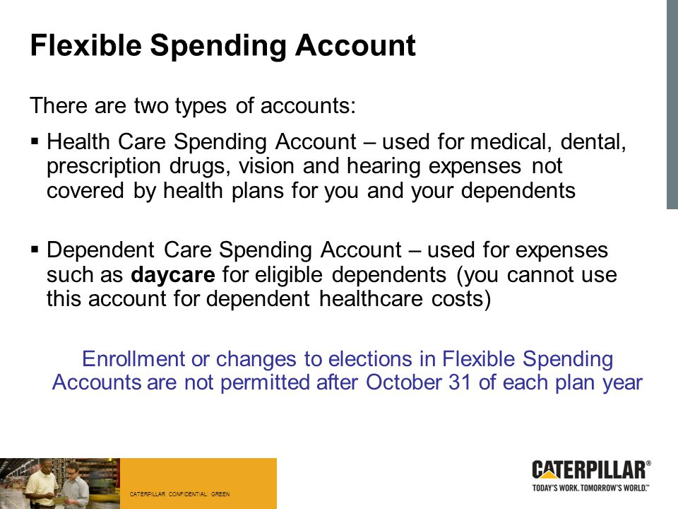 CATERPILLAR CONFIDENTIAL: GREEN Flexible Spending Account There are two types of accounts:  Health Care Spending Account – used for medical, dental,