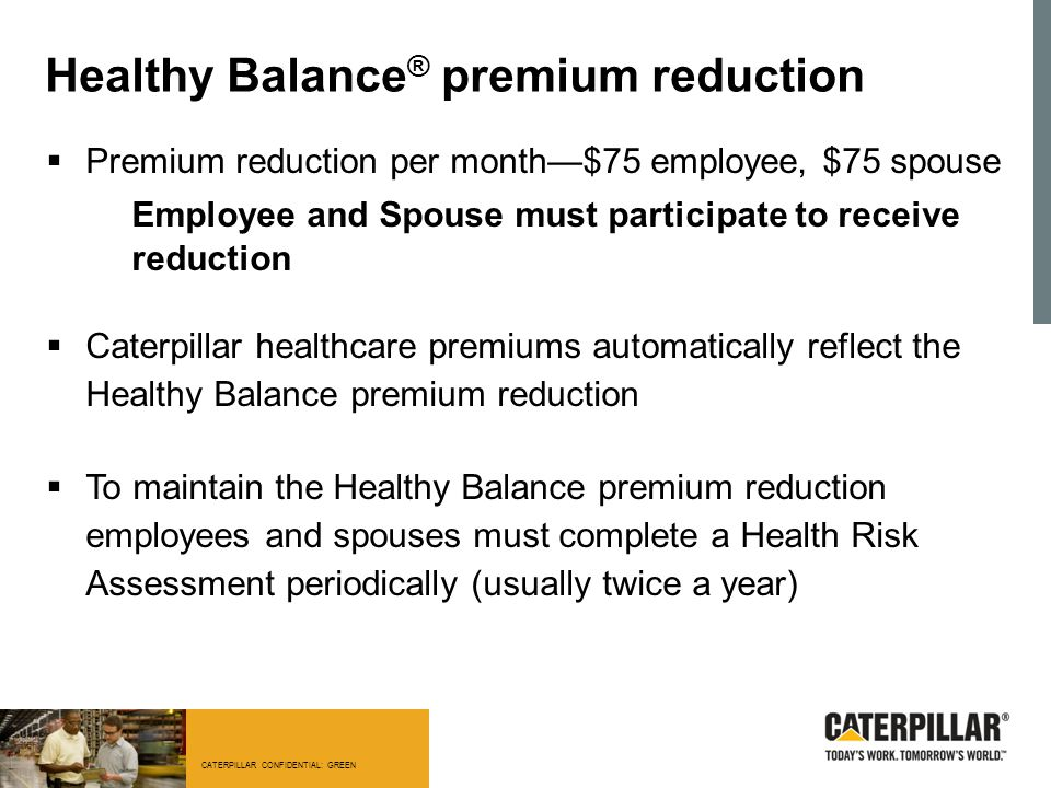 CATERPILLAR CONFIDENTIAL: GREEN Healthy Balance ® premium reduction  Premium reduction per month—$75 employee, $75 spouse Employee and Spouse must pa
