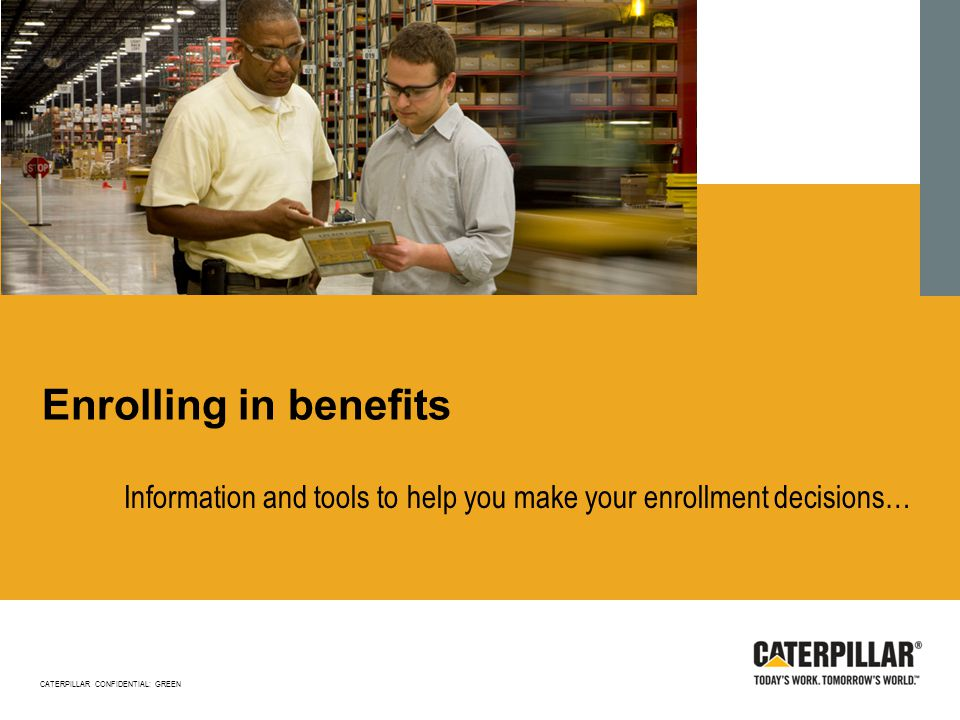 Enrolling in benefits Information and tools to help you make your enrollment decisions… CATERPILLAR CONFIDENTIAL: GREEN