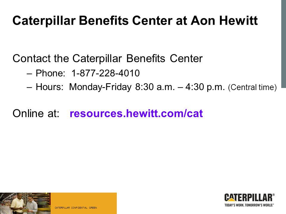 CATERPILLAR CONFIDENTIAL: GREEN Caterpillar Benefits Center at Aon Hewitt Contact the Caterpillar Benefits Center –Phone: 1-877-228-4010 –Hours: Monda