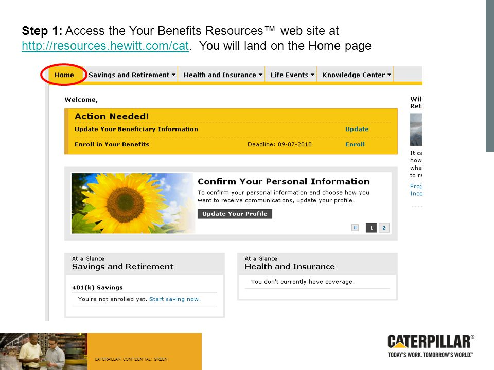 CATERPILLAR CONFIDENTIAL: GREEN Step 1: Access the Your Benefits Resources™ web site at http://resources.hewitt.com/cat. You will land on the Home pag
