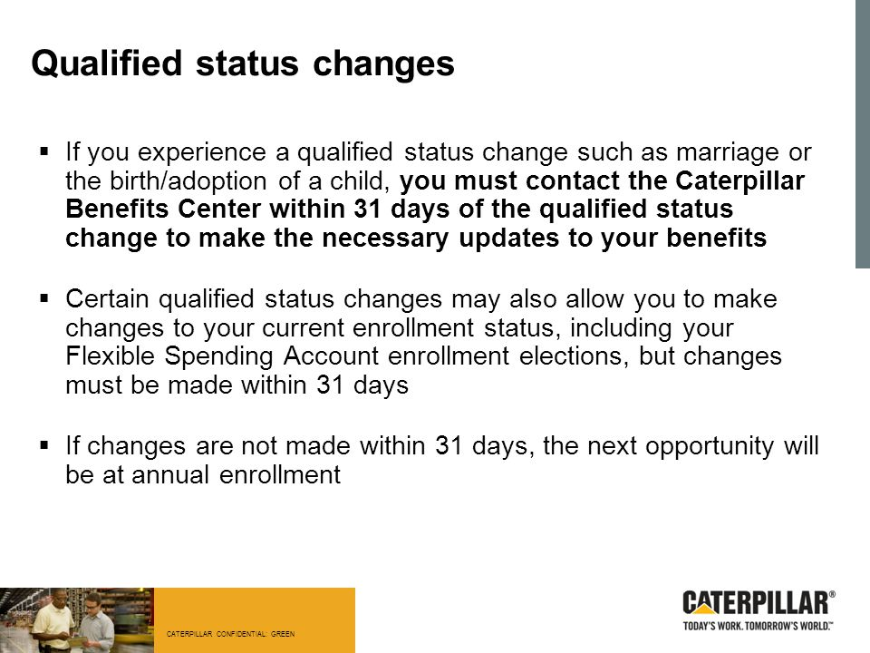 CATERPILLAR CONFIDENTIAL: GREEN Qualified status changes  If you experience a qualified status change such as marriage or the birth/adoption of a chi