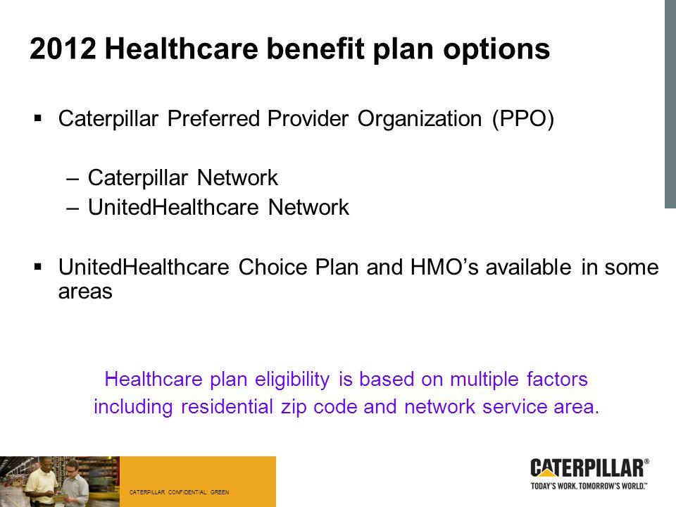 2012 Healthcare benefit plan options  Caterpillar Preferred Provider Organization (PPO) –Caterpillar Network –UnitedHealthcare Network  UnitedHealth