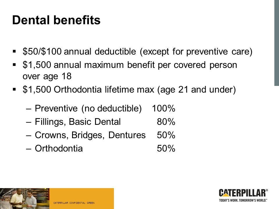 CATERPILLAR CONFIDENTIAL: GREEN Dental benefits  $50/$100 annual deductible (except for preventive care)  $1,500 annual maximum benefit per covered