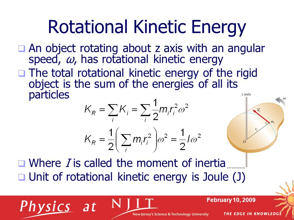 February 10, 2009 Rotational Kinetic Energy  An object rotating about z axis with an angular speed, ω, has rotational kinetic energy  The total rota