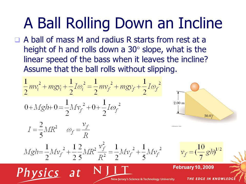 February 10, 2009 A Ball Rolling Down an Incline  A ball of mass M and radius R starts from rest at a height of h and rolls down a 30  slope, what