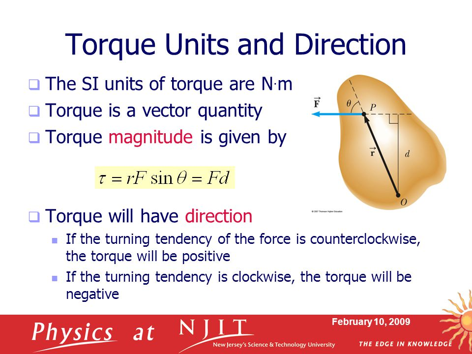 February 10, 2009 Torque Units and Direction  The SI units of torque are N. m  Torque is a vector quantity  Torque magnitude is given by  Torque w