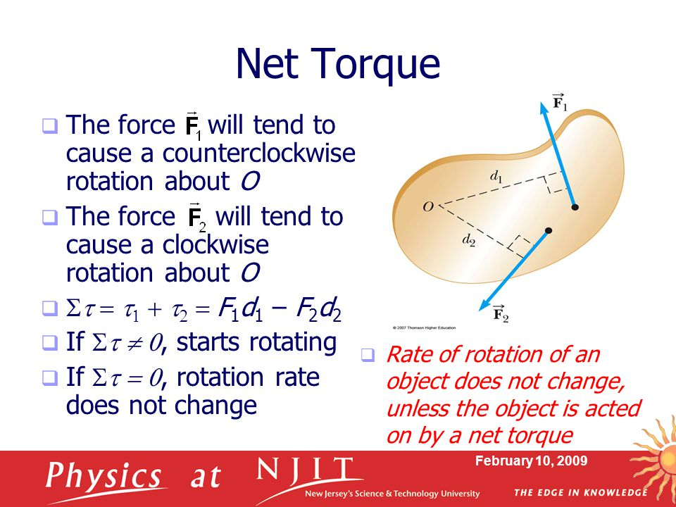 February 10, 2009 Newton's Second Law for a Rotating Object  When a rigid object is subject to a net torque (≠0), it undergoes an angular acceleration  The angular acceleration is directly proportional to the net torque  The angular acceleration is inversely proportional to the moment of inertia of the object  The relationship is analogous to