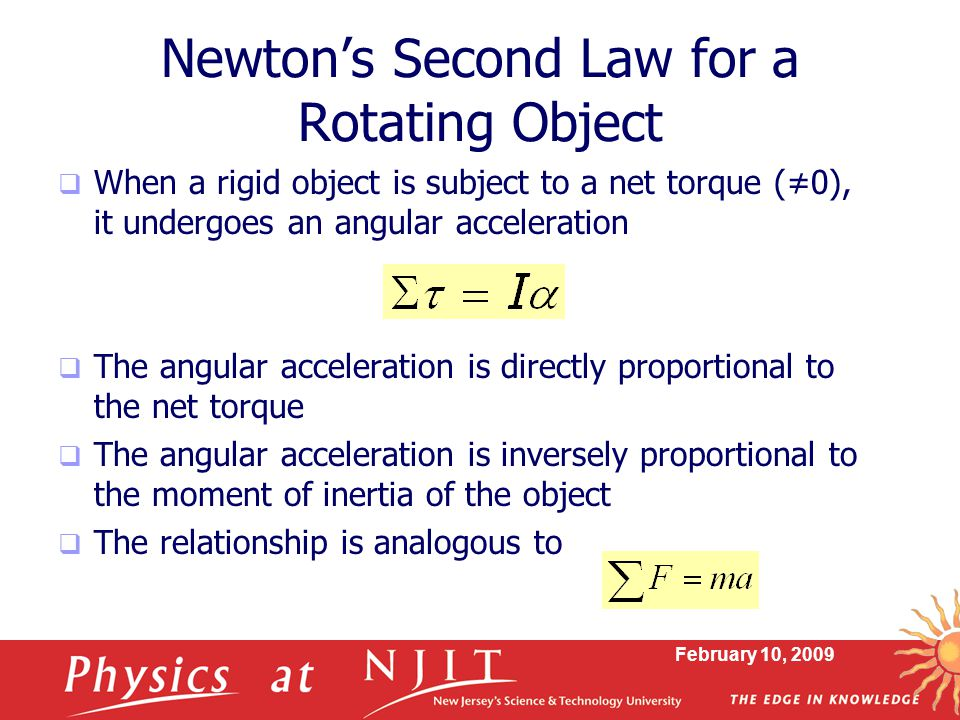 February 10, 2009 Newton's Second Law for a Rotating Object  When a rigid object is subject to a net torque (≠0), it undergoes an angular acceleratio