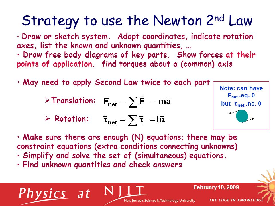 February 10, 2009 Strategy to use the Newton 2 nd Law Draw or sketch system. Adopt coordinates, indicate rotation axes, list the known and unknown qua