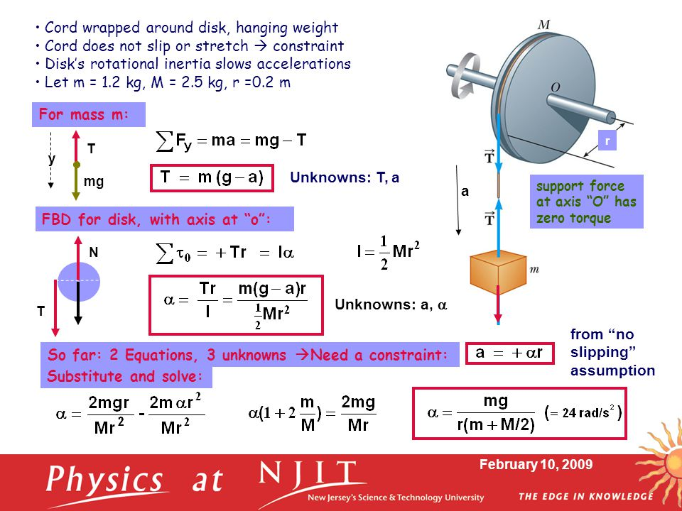 """February 10, 2009 So far: 2 Equations, 3 unknowns  Need a constraint: For mass m: FBD for disk, with axis at """"o"""": r a mg support force at axis """"O"""" ha"""