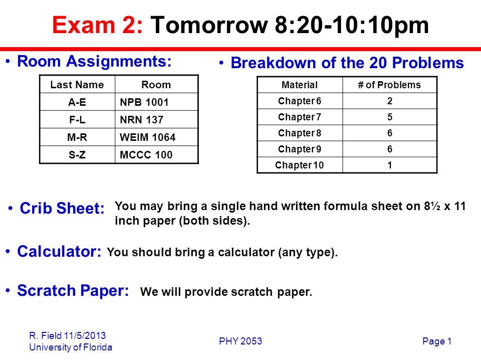 R. Field 11/5/2013 University of Florida PHY 2053Page 1 Exam 2: Tomorrow 8:20-10:10pm Last NameRoom A-ENPB 1001 F-LNRN 137 M-RWEIM 1064 S-ZMCCC 100 Yo