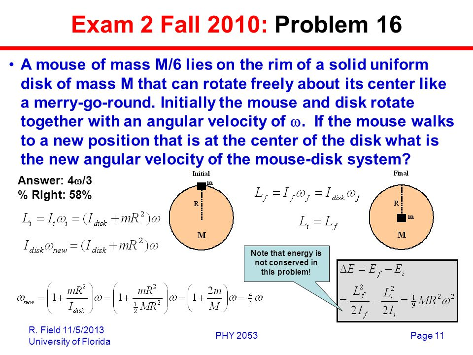 R. Field 11/5/2013 University of Florida PHY 2053Page 11 Exam 2 Fall 2010: Problem 16 A mouse of mass M/6 lies on the rim of a solid uniform disk of m