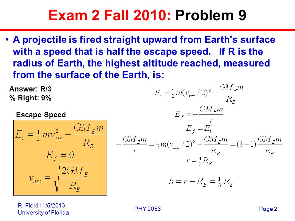 R. Field 11/5/2013 University of Florida PHY 2053Page 2 Exam 2 Fall 2010: Problem 9 A projectile is fired straight upward from Earth's surface with a