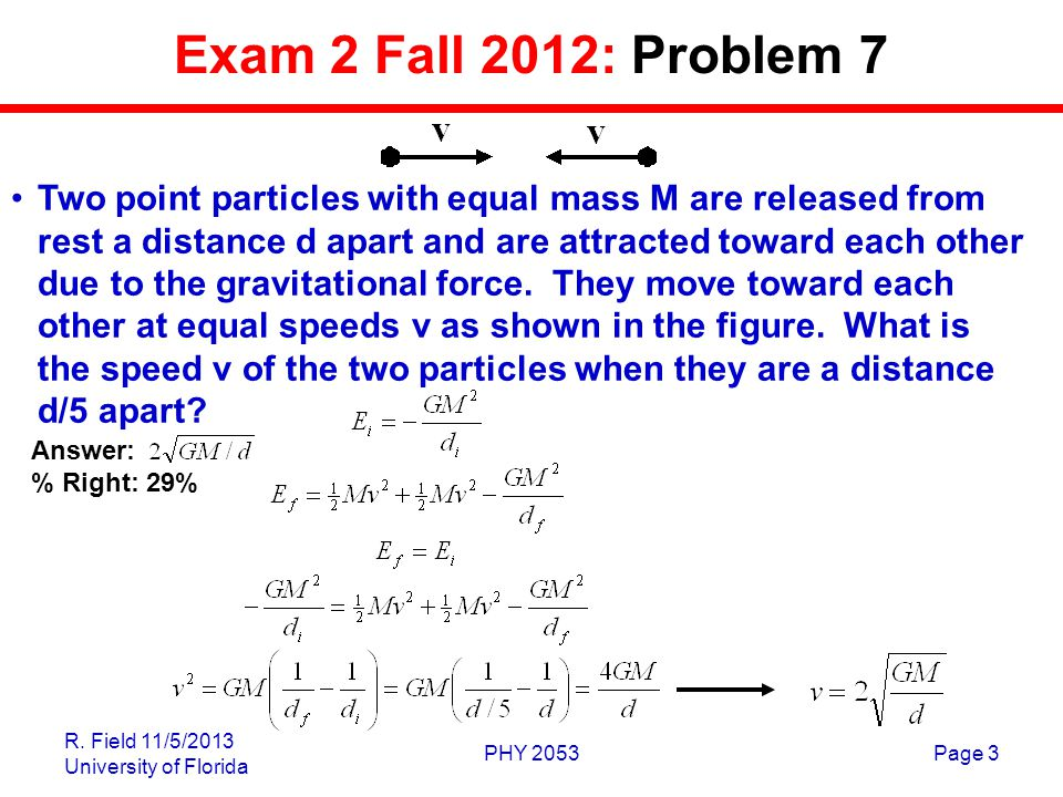 R. Field 11/5/2013 University of Florida PHY 2053Page 3 Exam 2 Fall 2012: Problem 7 Two point particles with equal mass M are released from rest a dis