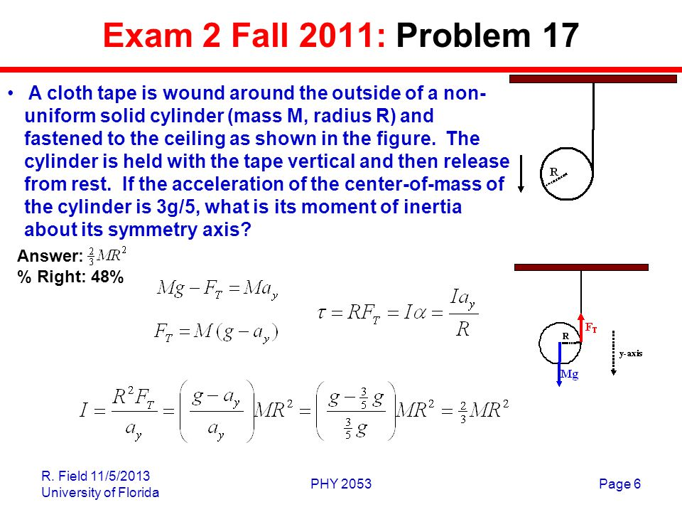R. Field 11/5/2013 University of Florida PHY 2053Page 6 Exam 2 Fall 2011: Problem 17 A cloth tape is wound around the outside of a non- uniform solid