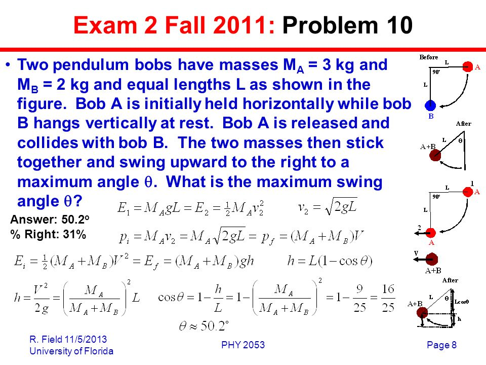R. Field 11/5/2013 University of Florida PHY 2053Page 8 Exam 2 Fall 2011: Problem 10 Two pendulum bobs have masses M A = 3 kg and M B = 2 kg and equal