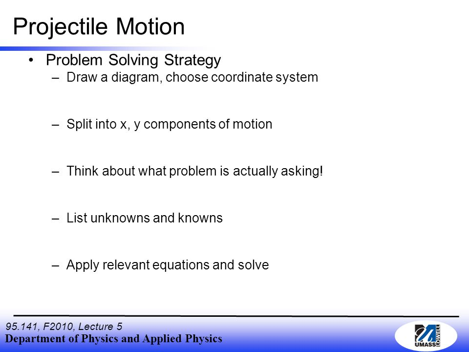 Department of Physics and Applied Physics 95.141, F2010, Lecture 5 Projectile Motion Problem Solving Strategy –Draw a diagram, choose coordinate system –Split into x, y components of motion –Think about what problem is actually asking.