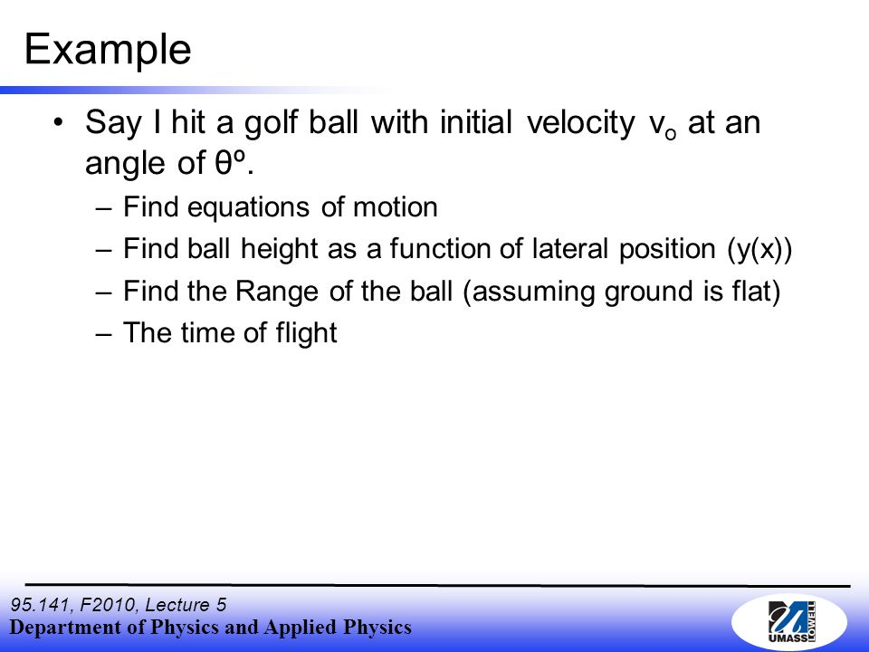 Department of Physics and Applied Physics 95.141, F2010, Lecture 5 Example Say I hit a golf ball with initial velocity v o at an angle of θº.